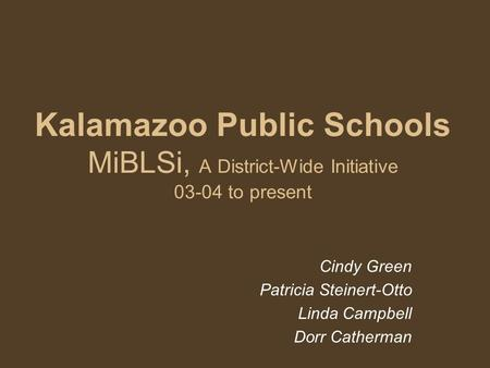 Kalamazoo Public Schools MiBLSi, A District-Wide Initiative 03-04 to present Cindy Green Patricia Steinert-Otto Linda Campbell Dorr Catherman.