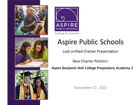 Aspire Public Schools November 17, 2015 Lodi Unified Charter Presentation New Charter Petition: Aspire Benjamin Holt College Preparatory Academy 2.