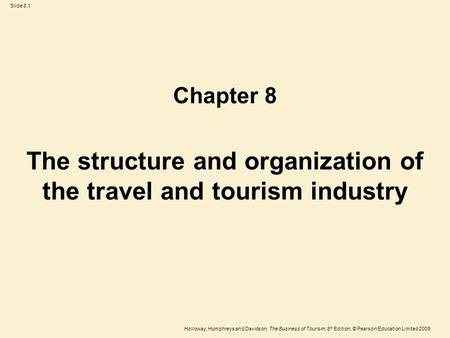 Holloway, Humphreys and Davidson, The Business of Tourism, 8 th Edition, © Pearson Education Limited 2009 Slide 8.1 The structure and organization of the.