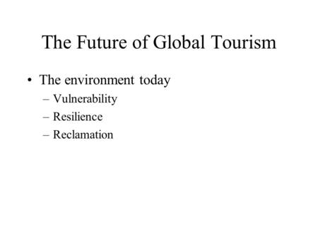 The Future of Global Tourism The environment today –Vulnerability –Resilience –Reclamation.