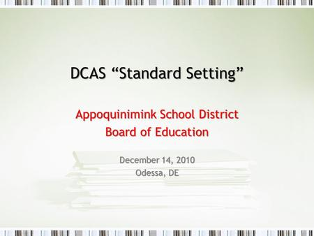 "DCAS ""Standard Setting"" Appoquinimink School District Board of Education December 14, 2010 Odessa, DE."