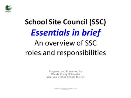 School Site Council (SSC) Essentials in brief An overview of SSC roles and responsibilities Prepared and Presented by Wanda Chang Shironaka San Juan Unified.