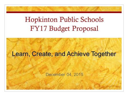 Hopkinton Public Schools FY17 Budget Proposal Learn, Create, and Achieve Together December 04, 2015.