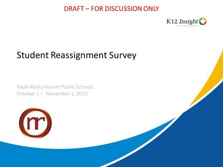 DRAFT – FOR DISCUSSION ONLY Student Reassignment Survey Nash-Rocky Mount Public Schools October 1 – November 1, 2012.