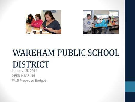 WAREHAM PUBLIC SCHOOL DISTRICT January 15, 2014 OPEN HEARING FY15 Proposed Budget.