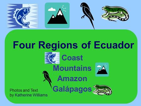 Four Regions of Ecuador Coast Mountains Amazon Galápagos Photos and Text by Katherine Williams.