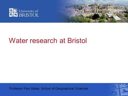 Water research at Bristol Professor Paul Bates, School of Geographical Sciences.