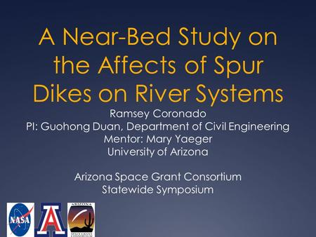 A Near-Bed Study on the Affects of Spur Dikes on River Systems Ramsey Coronado PI: Guohong Duan, Department of Civil Engineering Mentor: Mary Yaeger University.