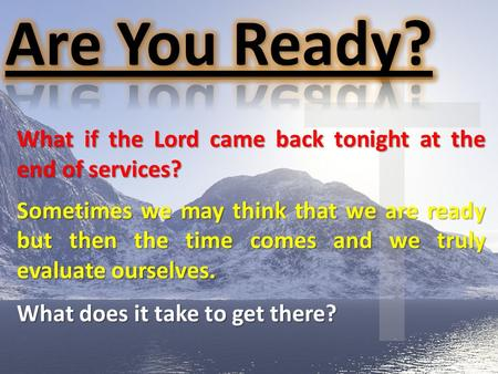 What if the Lord came back tonight at the end of services? Sometimes we may think that we are ready but then the time comes and we truly evaluate ourselves.
