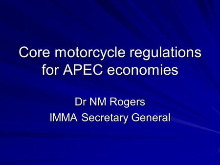 Core motorcycle regulations for APEC economies Dr NM Rogers IMMA Secretary General.