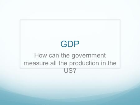 GDP How can the government measure all the production in the US?