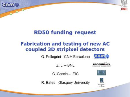 RD50 funding request Fabrication and testing of new AC coupled 3D stripixel detectors G. Pellegrini - CNM Barcelona Z. Li – BNL C. Garcia – IFIC R. Bates.