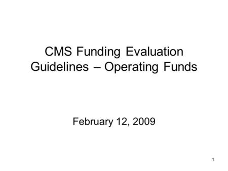 1 CMS Funding Evaluation Guidelines – Operating Funds February 12, 2009.