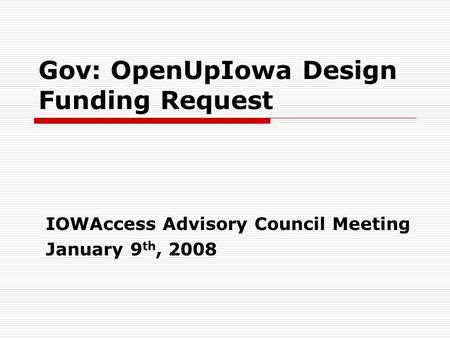Gov: OpenUpIowa Design Funding Request IOWAccess Advisory Council Meeting January 9 th, 2008.