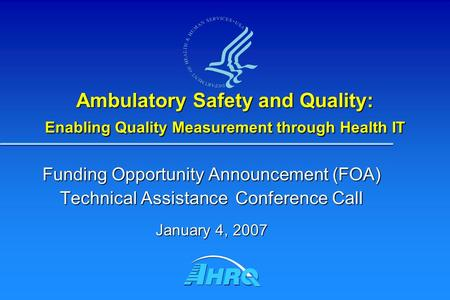 Ambulatory Safety and Quality: Enabling Quality Measurement through Health IT Funding Opportunity Announcement (FOA) Technical Assistance Conference Call.