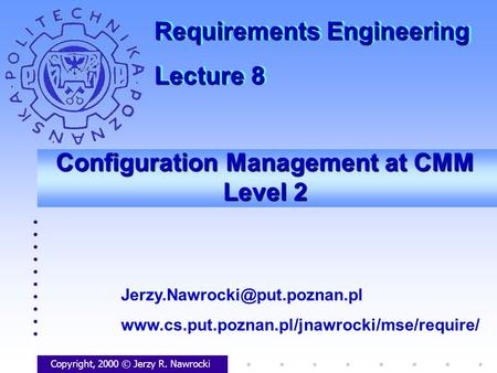 Configuration Management at CMM Level 2 Copyright, 2000 © Jerzy R. Nawrocki  Requirements.