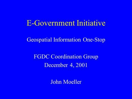 E-Government Initiative Geospatial Information One-Stop FGDC Coordination Group December 4, 2001 John Moeller.