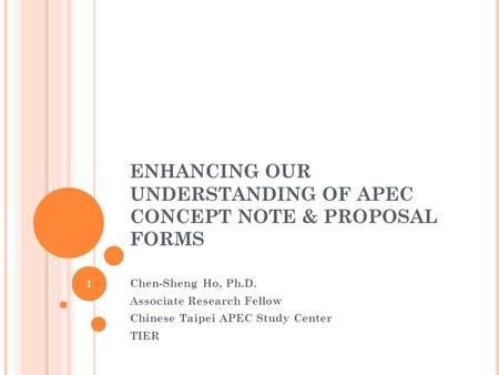 ENHANCING OUR UNDERSTANDING OF APEC CONCEPT NOTE & PROPOSAL FORMS Chen-Sheng Ho, Ph.D. Associate Research Fellow Chinese Taipei APEC Study Center TIER.