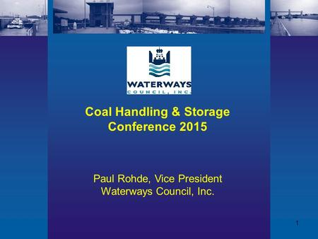 1 Coal Handling & Storage Conference 2015 Paul Rohde, Vice President Waterways Council, Inc.