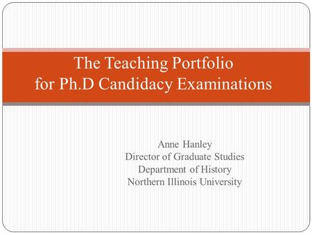 Anne Hanley Director of Graduate Studies Department of History Northern Illinois University The Teaching Portfolio for Ph.D Candidacy Examinations.