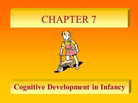 CHAPTER 7 Cognitive Development in Infancy. PIAGET'S THEORY OF INFANT DEVELOPMENT The Stage of Sensorimotor Development – birth to tow years – progression.