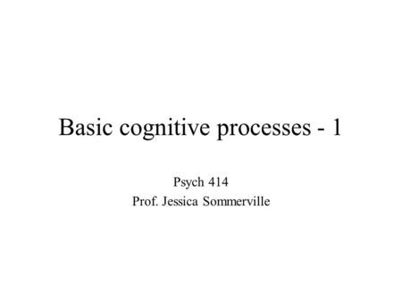 Basic cognitive processes - 1 Psych 414 Prof. Jessica Sommerville.