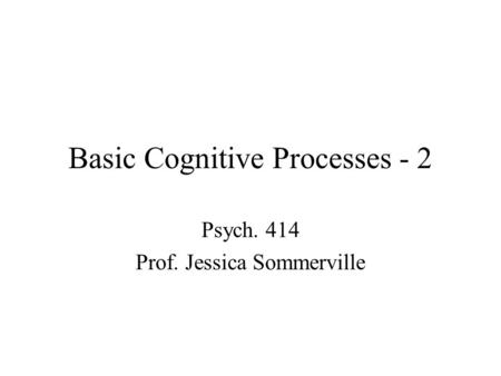 Basic Cognitive Processes - 2 Psych. 414 Prof. Jessica Sommerville.
