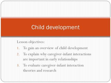 Lesson objectives: 1. To gain an overview of child development 2. To explain why caregiver-infant interactions are important in early relationships 3.