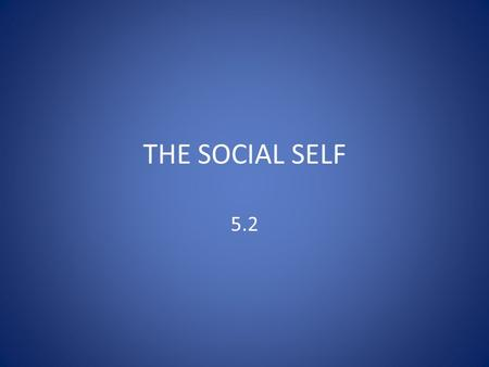 THE SOCIAL SELF 5.2. THE SOCIAL SELF  When we are born, humans cannot walk, talk, protect ourselves or even feed ourselves  Know nothing about the norms.