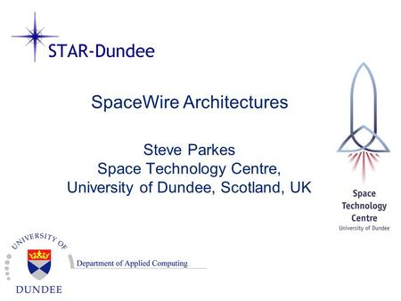 SpaceWire Architectures Steve Parkes Space Technology Centre, University of Dundee, Scotland, UK.