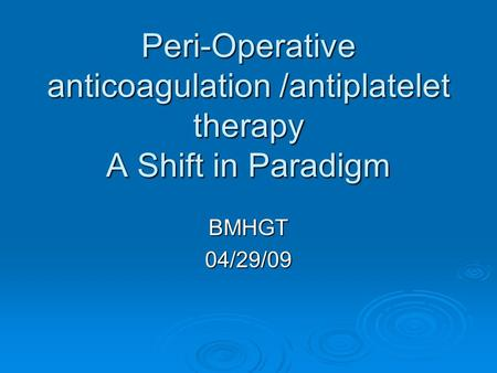 Peri-Operative anticoagulation /antiplatelet therapy A Shift in Paradigm BMHGT04/29/09.