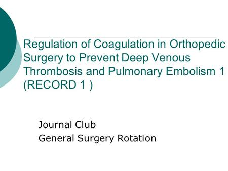 Regulation of Coagulation in Orthopedic Surgery to Prevent Deep Venous Thrombosis and Pulmonary Embolism 1 (RECORD 1 ) Journal Club General Surgery Rotation.