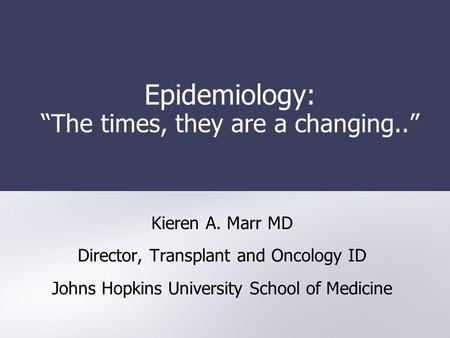 "Epidemiology: ""The times, they are a changing.."" Kieren A. Marr MD Director, Transplant and Oncology ID Johns Hopkins University School of Medicine."
