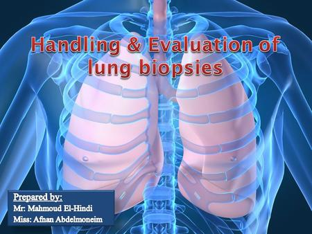 Handling and Evaluation 1. Handling and Evaluation of lung biopsies Understand methods 2. Understand methods for detection.