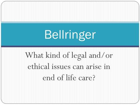 What kind of legal and/or ethical issues can arise in end of life care? Bellringer.