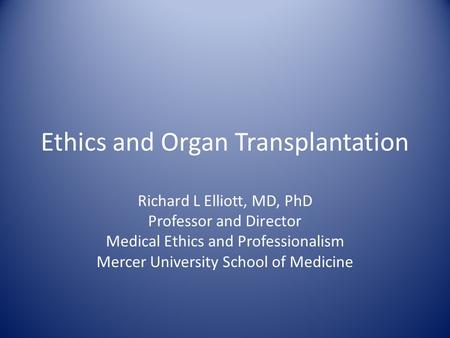 Ethics and Organ Transplantation Richard L Elliott, MD, PhD Professor and Director Medical Ethics and Professionalism Mercer University School of Medicine.