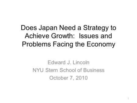 Does Japan Need a Strategy to Achieve Growth: Issues and Problems Facing the Economy Edward J. Lincoln NYU Stern School of Business October 7, 2010 1.
