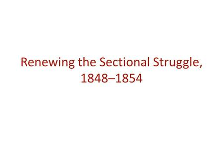 Renewing the Sectional Struggle, 1848–1854. Key Concept 5.1: The United States became more connected with the world, pursued an expansionist foreign policy.