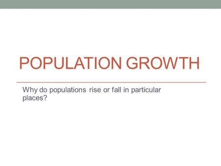 POPULATION GROWTH Why do populations rise or fall in particular places?