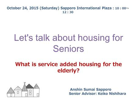 Let's talk about housing for Seniors What is service added housing for the elderly? October 24, 2015 (Saturday) Sapporo International Plaza : 10 : 00 ~