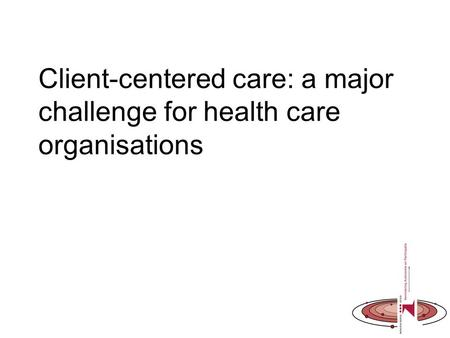Client-centered care: a major challenge for health care organisations.
