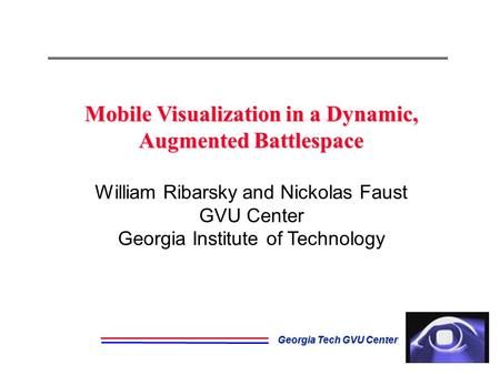 Georgia Tech GVU Center Mobile Visualization in a Dynamic, Augmented Battlespace Mobile Visualization in a Dynamic, Augmented Battlespace William Ribarsky.