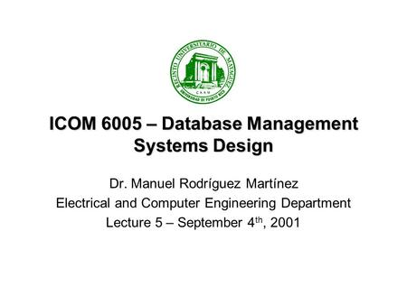 ICOM 6005 – Database Management Systems Design Dr. Manuel Rodríguez Martínez Electrical and Computer Engineering Department Lecture 5 – September 4 th,
