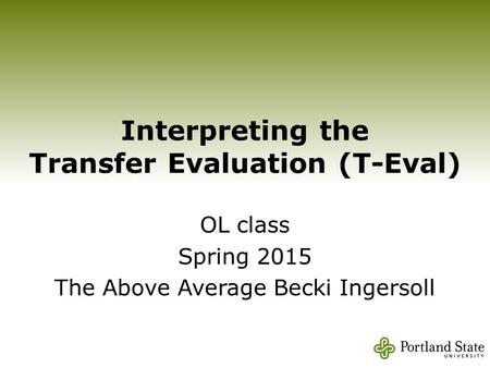 Interpreting the Transfer Evaluation (T-Eval) OL class Spring 2015 The Above Average Becki Ingersoll.