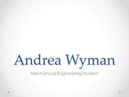 Andrea Wyman Mechanical Engineering Student. Objective Andrea Wyman (864) 607-2255 Pursuing an engineering position to gain experience.