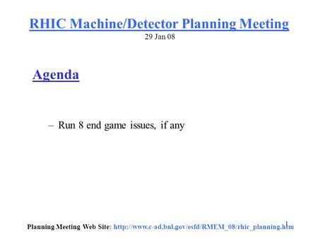 1 RHIC Machine/Detector Planning Meeting 29 Jan 08 Agenda –Run 8 end game issues, if any Planning Meeting Web Site: