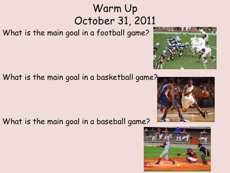 Warm Up October 31, 2011 What is the main goal in a football game? What is the main goal in a basketball game? What is the main goal in a baseball game?