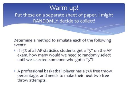 "Determine a method to simulate each of the following events:  If 15% of all AP statistics students get a ""5"" on the AP exam, how many would we need to."