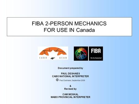 FIBA 2-PERSON MECHANICS FOR USE IN Canada Document prepared by PAUL DESHAIES CABO NATIONAL INTERPRETER © Paul Deshaies, September 2008 & Revised by CAM.