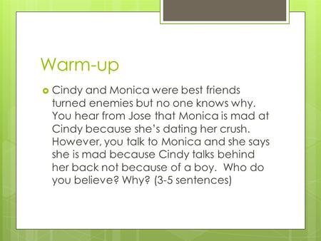 Warm-up  Cindy and Monica were best friends turned enemies but no one knows why. You hear from Jose that Monica is mad at Cindy because she's dating her.